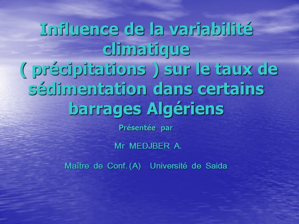 Influence de la variabilité climatique ( précipitations ) sur le taux de sédimentation dans certains barrages Algériens Présentée par Mr MEDJBER A.