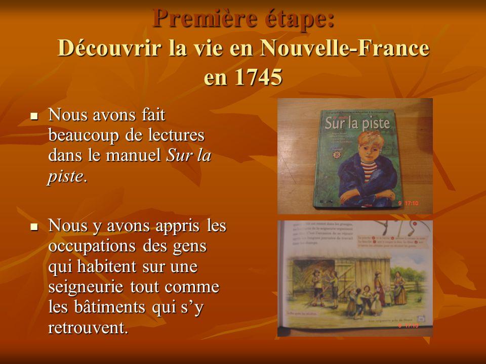 Première étape: Découvrir la vie en Nouvelle-France en 1745 Nous avons fait beaucoup de lectures dans le manuel Sur la piste. Nous avons fait beaucoup