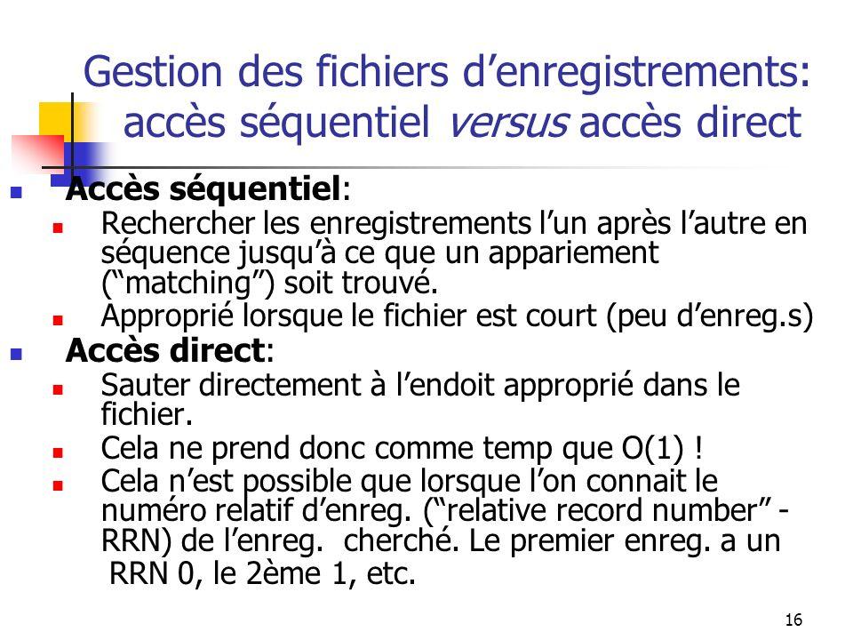 16 Gestion des fichiers denregistrements: accès séquentiel versus accès direct Accès séquentiel: Rechercher les enregistrements lun après lautre en séquence jusquà ce que un appariement (matching) soit trouvé.