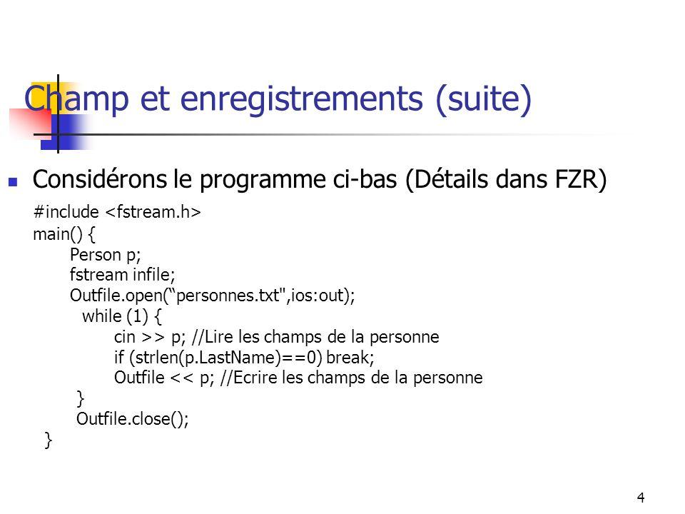 4 Champ et enregistrements (suite) Considérons le programme ci-bas (Détails dans FZR) #include main() { Person p; fstream infile; Outfile.open(personnes.txt ,ios:out); while (1) { cin >> p; //Lire les champs de la personne if (strlen(p.LastName)==0) break; Outfile << p; //Ecrire les champs de la personne } Outfile.close(); }