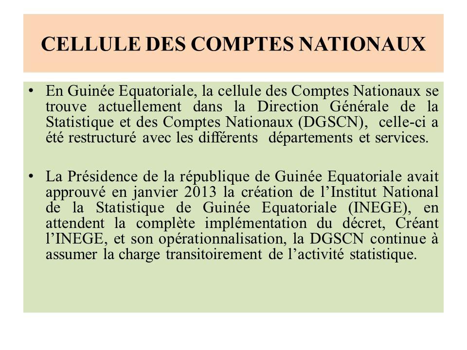 CELLULE DES COMPTES NATIONAUX En Guinée Equatoriale, la cellule des Comptes Nationaux se trouve actuellement dans la Direction Générale de la Statistique et des Comptes Nationaux (DGSCN), celle-ci a été restructuré avec les différents départements et services.