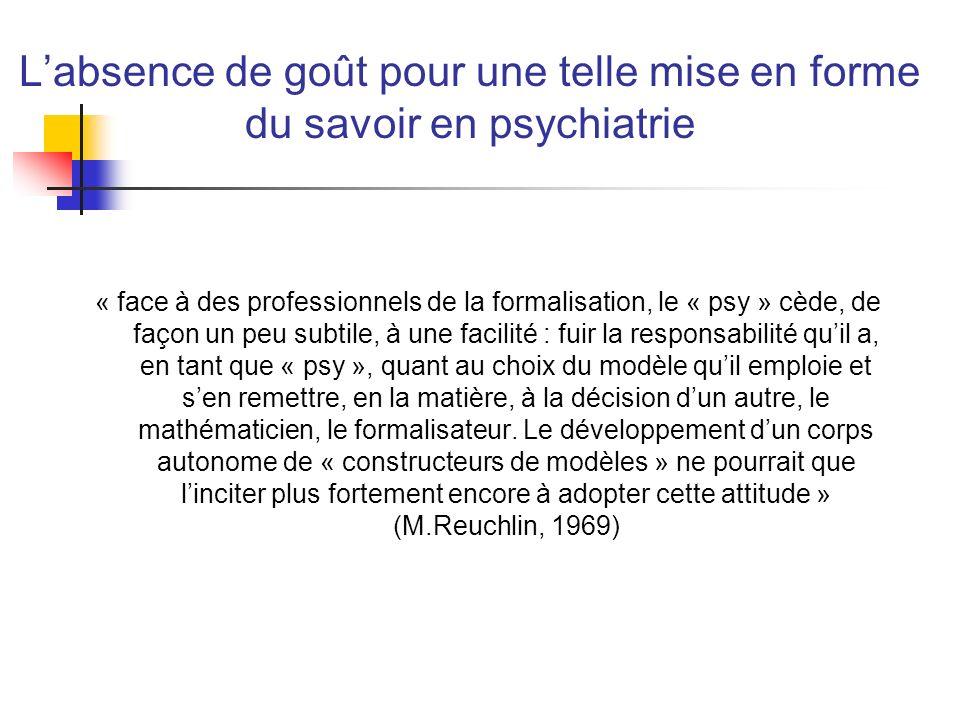 Labsence de goût pour une telle mise en forme du savoir en psychiatrie « face à des professionnels de la formalisation, le « psy » cède, de façon un p