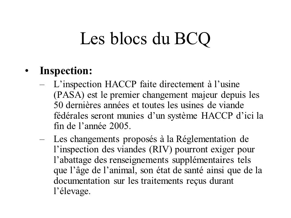 Les blocs du BCQ Inspection: –Linspection HACCP faite directement à lusine (PASA) est le premier changement majeur depuis les 50 dernières années et toutes les usines de viande fédérales seront munies dun système HACCP dici la fin de lannée 2005.
