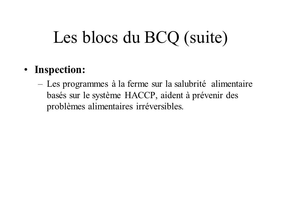 Les blocs du BCQ (suite) Inspection: –Les programmes à la ferme sur la salubrité alimentaire basés sur le système HACCP, aident à prévenir des problèmes alimentaires irréversibles.