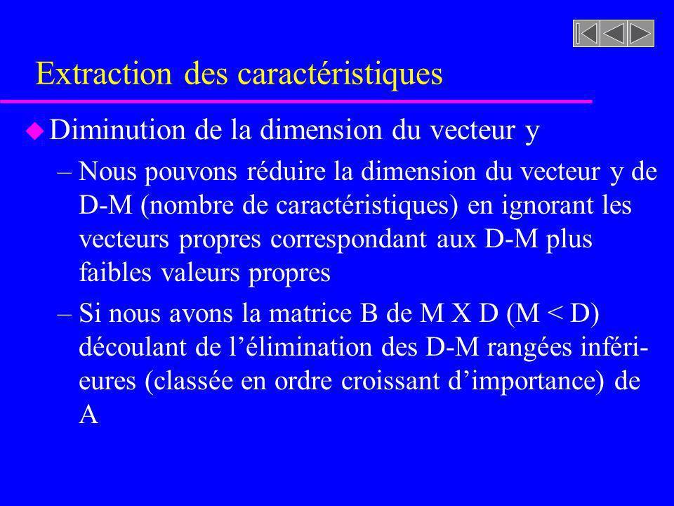 Extraction des caractéristiques u Diminution de la dimension du vecteur y –Nous pouvons réduire la dimension du vecteur y de D-M (nombre de caractéris