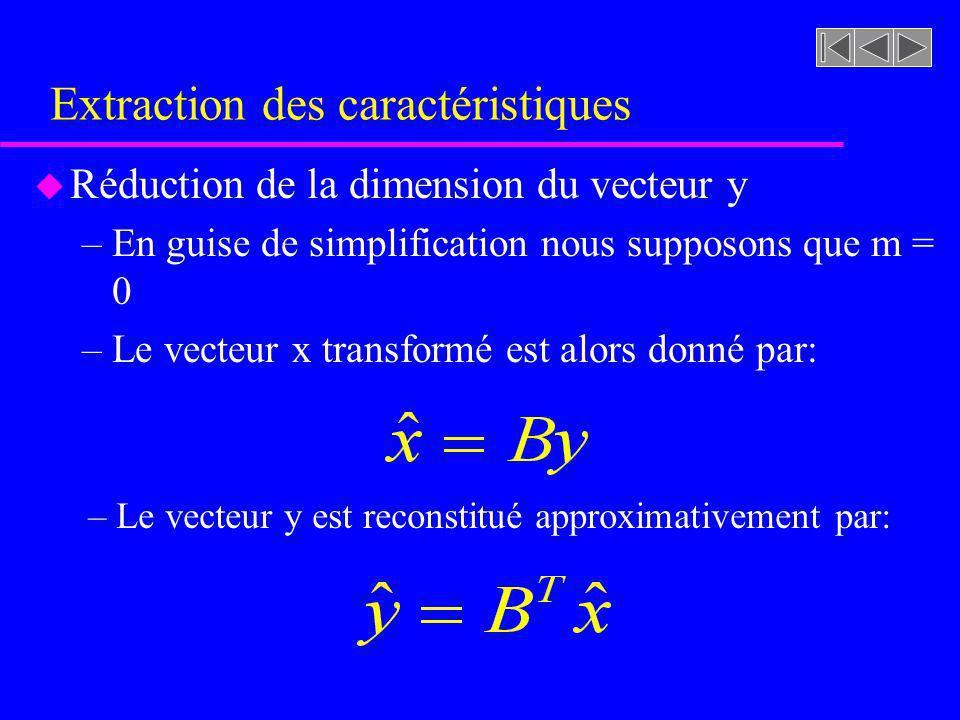 Extraction des caractéristiques u Réduction de la dimension du vecteur y –En guise de simplification nous supposons que m = 0 –Le vecteur x transformé