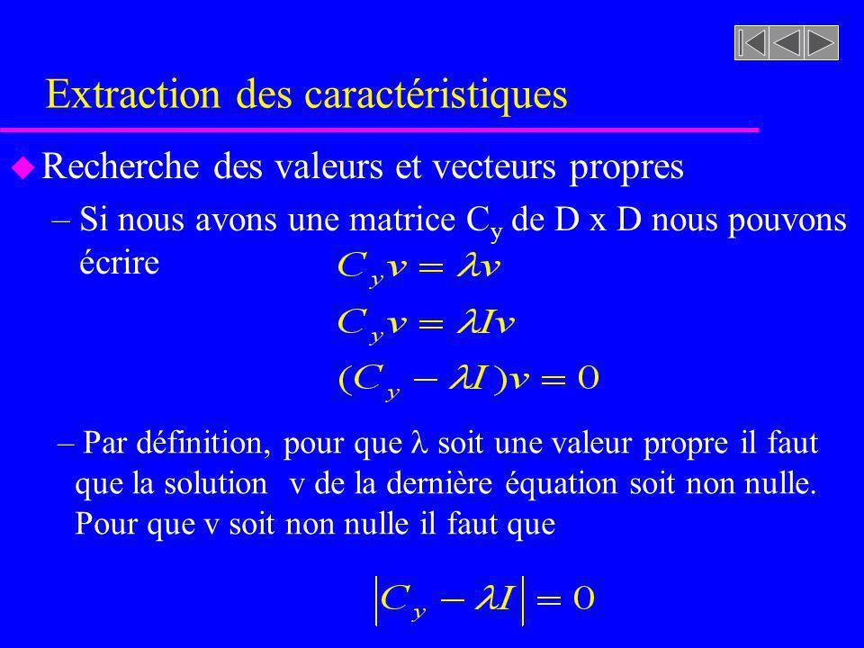 Extraction des caractéristiques u Recherche des valeurs et vecteurs propres –Si nous avons une matrice C y de D x D nous pouvons écrire – Par définiti