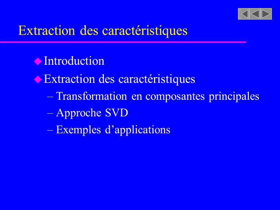 Introduction u Lextraction consiste à trouver un espace des caractéristiques de dimension d à partir dun espace original de D caractéristiques u La compression de linformation est accomplie par la projection des caractéristiques originales dans un espace de dimension inférieure et ce en éliminant la redondance de linformation u Cette projection prend la forme: x = A(y)