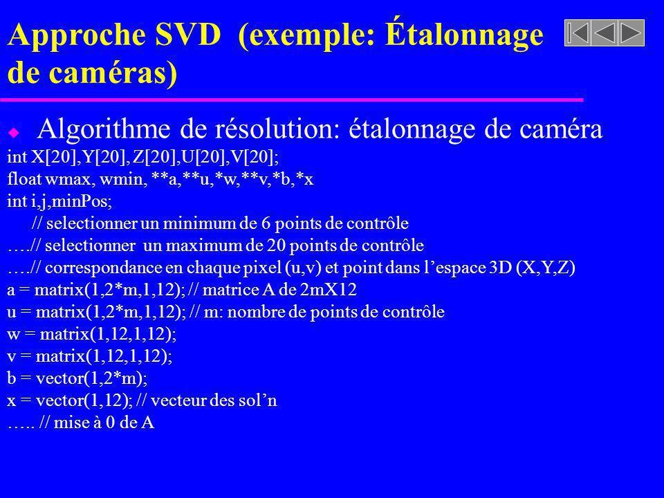 Approche SVD (exemple: Étalonnage de caméras) u Algorithme de résolution: étalonnage de caméra int X[20],Y[20], Z[20],U[20],V[20]; float wmax, wmin, *