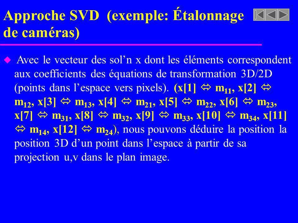 Approche SVD (exemple: Étalonnage de caméras) u Avec le vecteur des soln x dont les éléments correspondent aux coefficients des équations de transform