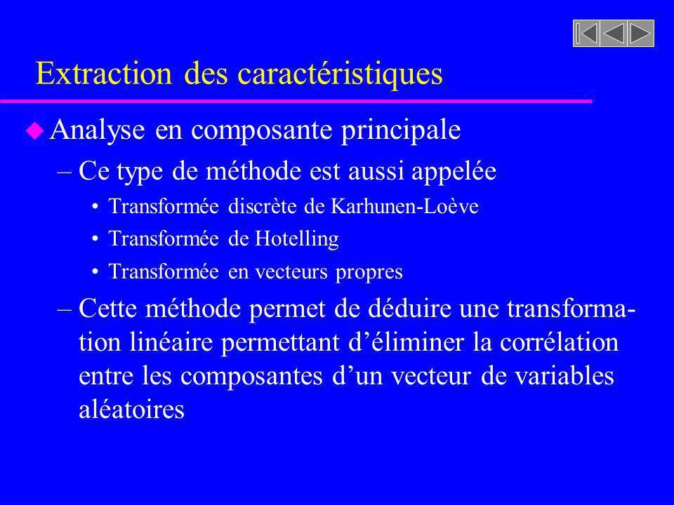Extraction des caractéristiques u Analyse en composante principale –Si nous avons une population (n observations) de vecteurs aléatoires (D dimensions) de la forme: Avec comme vecteur moyenne Avec une matrice de covariance Matrice D X D Vecteurs D dimensions