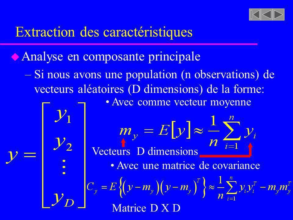 Extraction des caractéristiques u Analyse en composante principale –Si nous avons une population (n observations) de vecteurs aléatoires (D dimensions