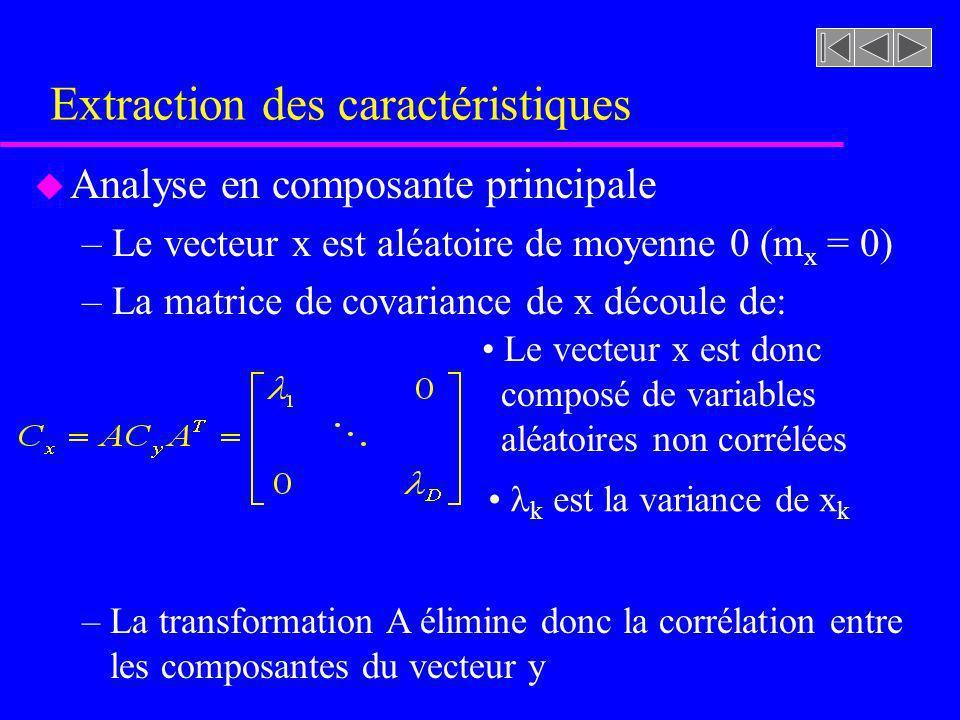 Extraction des caractéristiques u Analyse en composante principale –Le vecteur x est aléatoire de moyenne 0 (m x = 0) –La matrice de covariance de x d