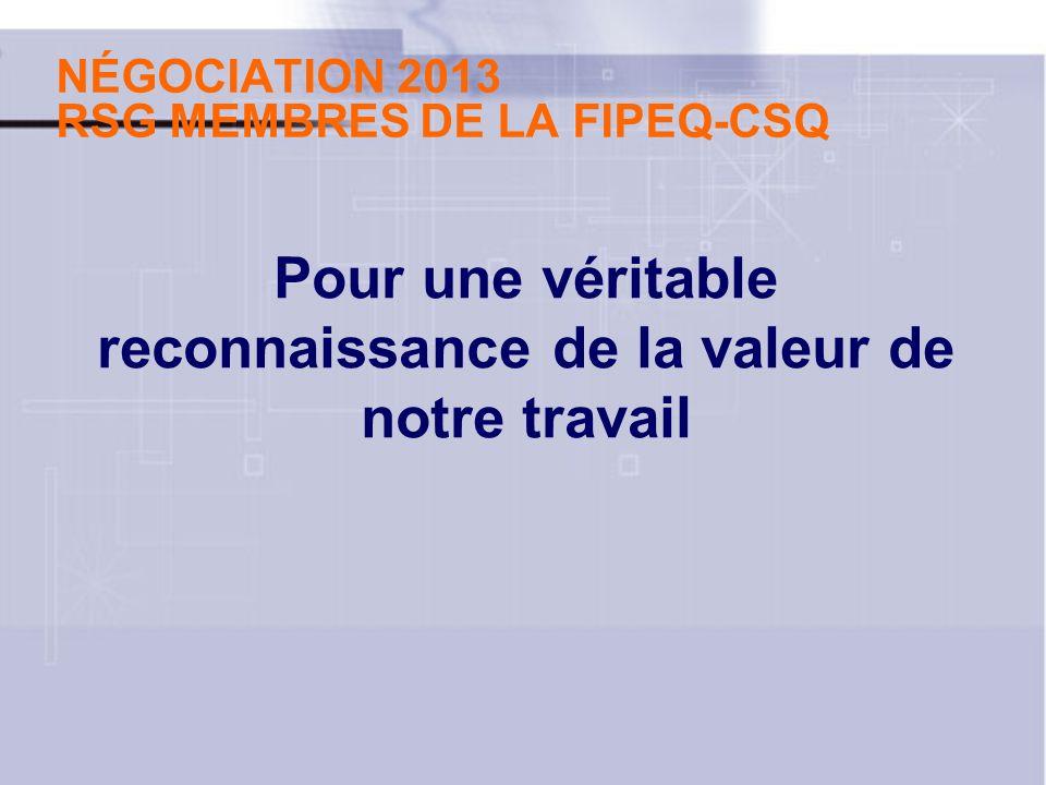 NÉGOCIATION 2013 RSG MEMBRES DE LA FIPEQ-CSQ Pour une véritable reconnaissance de la valeur de notre travail
