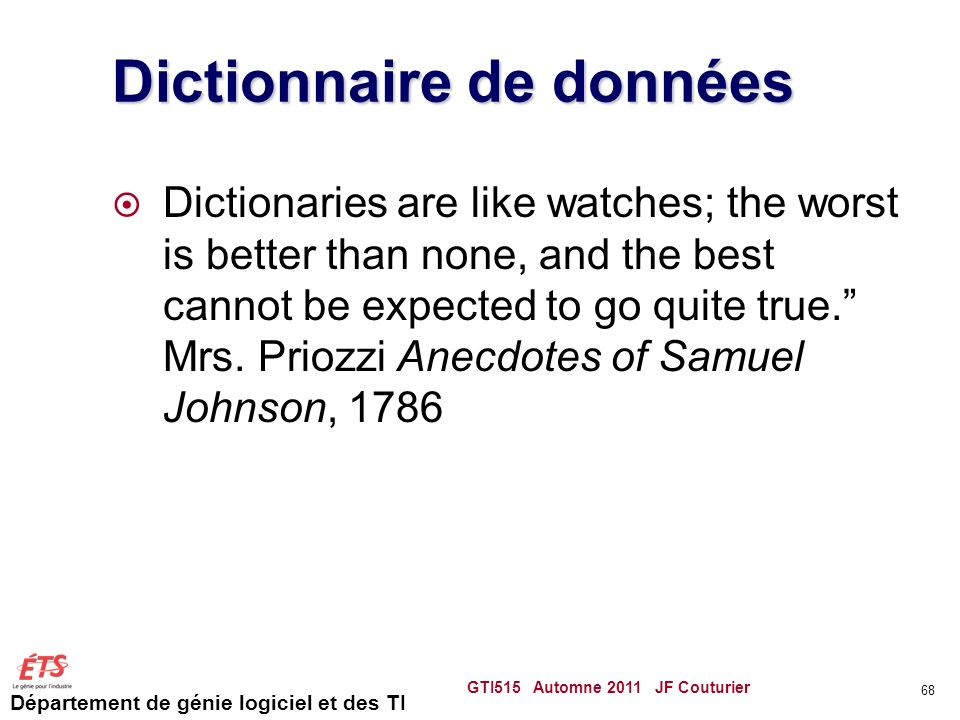 Département de génie logiciel et des TI Dictionnaire de données Dictionaries are like watches; the worst is better than none, and the best cannot be e