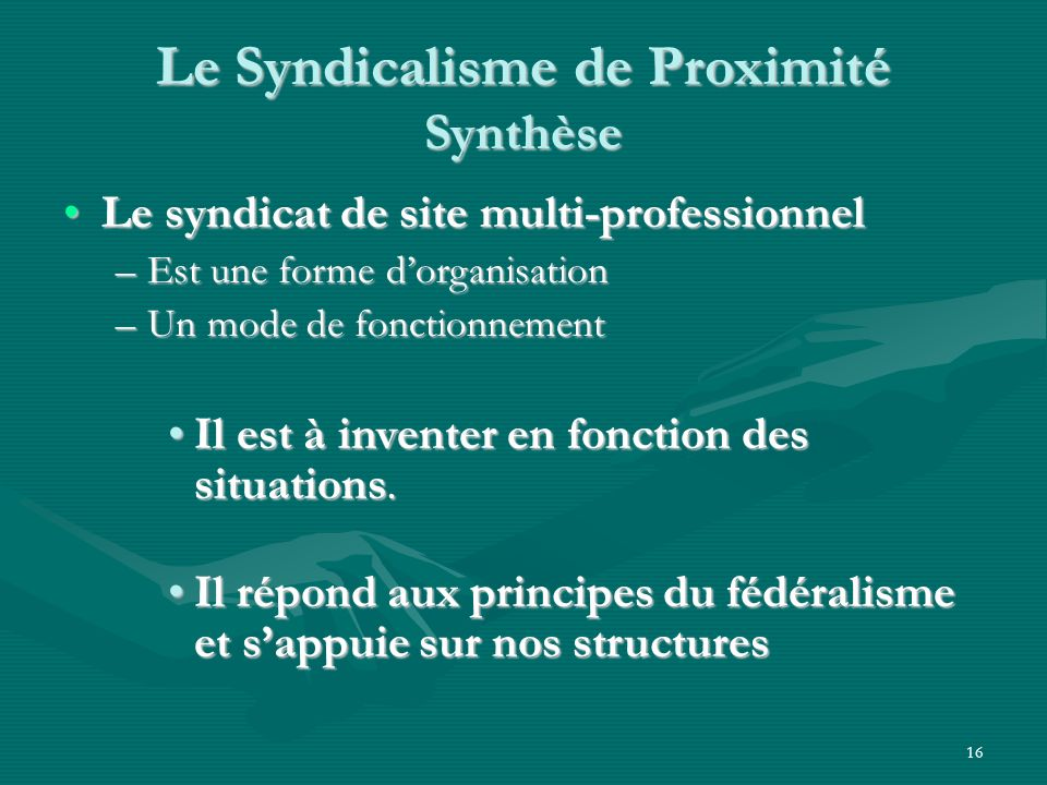 16 Le Syndicalisme de Proximité Synthèse Le syndicat de site multi-professionnelLe syndicat de site multi-professionnel –Est une forme dorganisation –Un mode de fonctionnement Il est à inventer en fonction des situations.Il est à inventer en fonction des situations.
