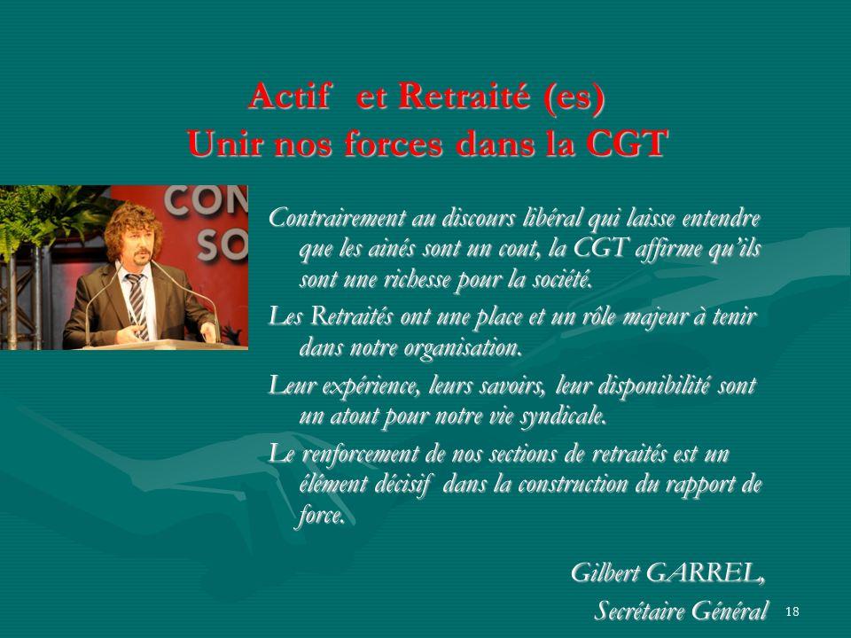 18 Actif et Retraité (es) Unir nos forces dans la CGT Contrairement au discours libéral qui laisse entendre que les ainés sont un cout, la CGT affirme