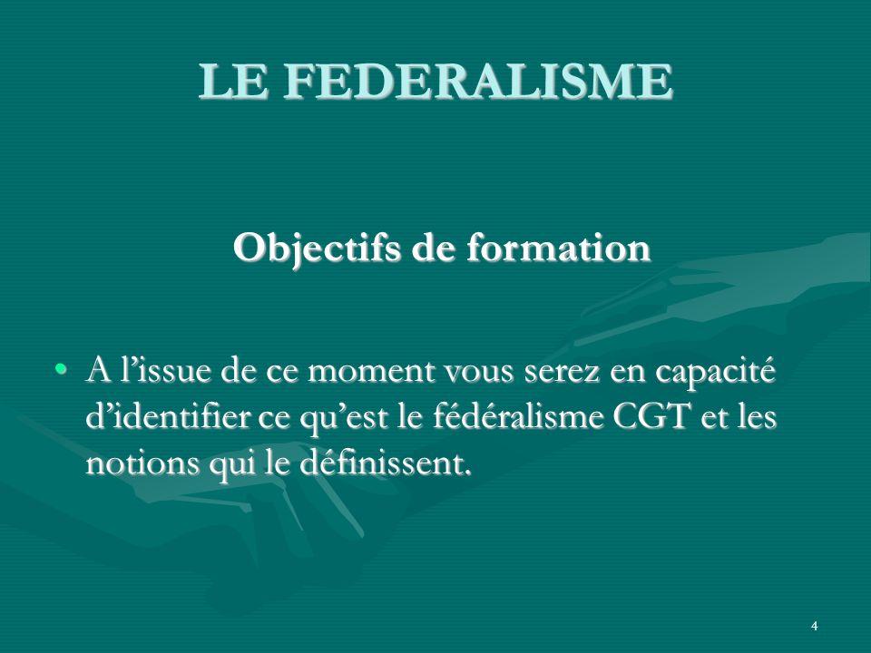 4 LE FEDERALISME Objectifs de formation Objectifs de formation A lissue de ce moment vous serez en capacité didentifier ce quest le fédéralisme CGT et les notions qui le définissent.A lissue de ce moment vous serez en capacité didentifier ce quest le fédéralisme CGT et les notions qui le définissent.