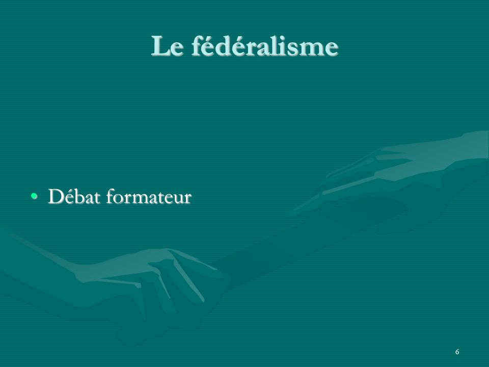 6 Le fédéralisme Débat formateurDébat formateur