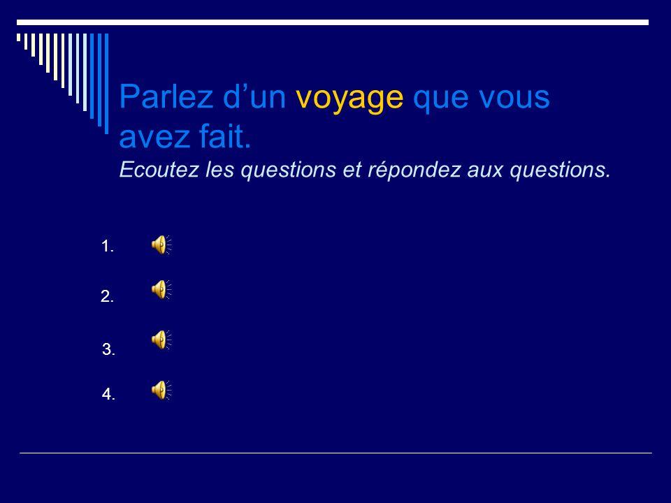 Parlez dun voyage que vous avez fait. Ecoutez les questions et répondez aux questions. 1. 2. 3. 4.