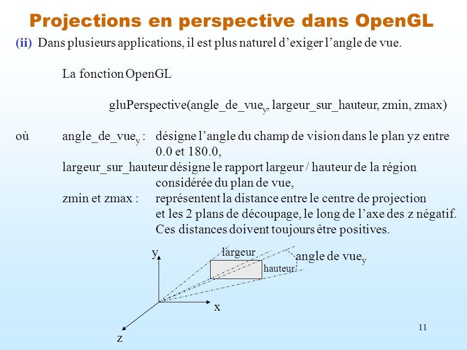 11 Projections en perspective dans OpenGL (ii) Dans plusieurs applications, il est plus naturel dexiger langle de vue. La fonction OpenGL gluPerspecti