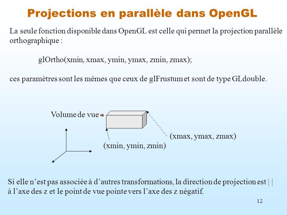 12 Projections en parallèle dans OpenGL La seule fonction disponible dans OpenGL est celle qui permet la projection parallèle orthographique : glOrtho
