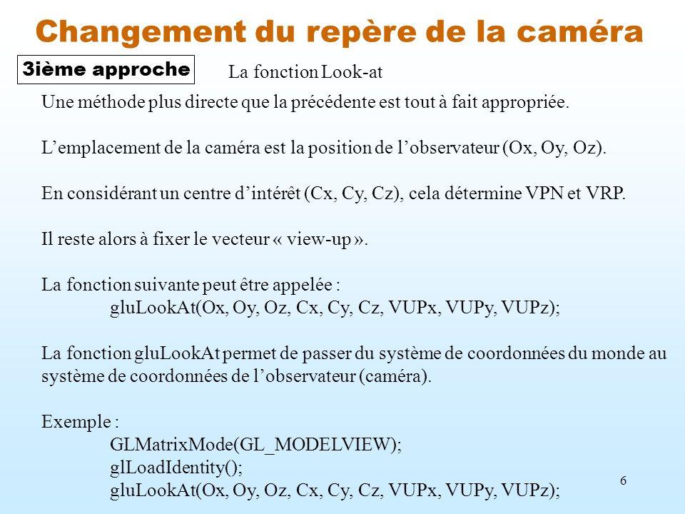 6 Changement du repère de la caméra 3ième approche La fonction Look-at Une méthode plus directe que la précédente est tout à fait appropriée. Lemplace