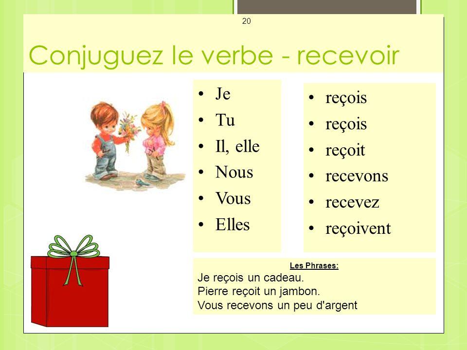 Conjuguez le verbe - recevoir Mes Cartes - Les Verbes 20 Je Tu Il, elle Nous Vous Elles reçois reçoit recevons recevez reçoivent Les Phrases: Je reçois un cadeau.