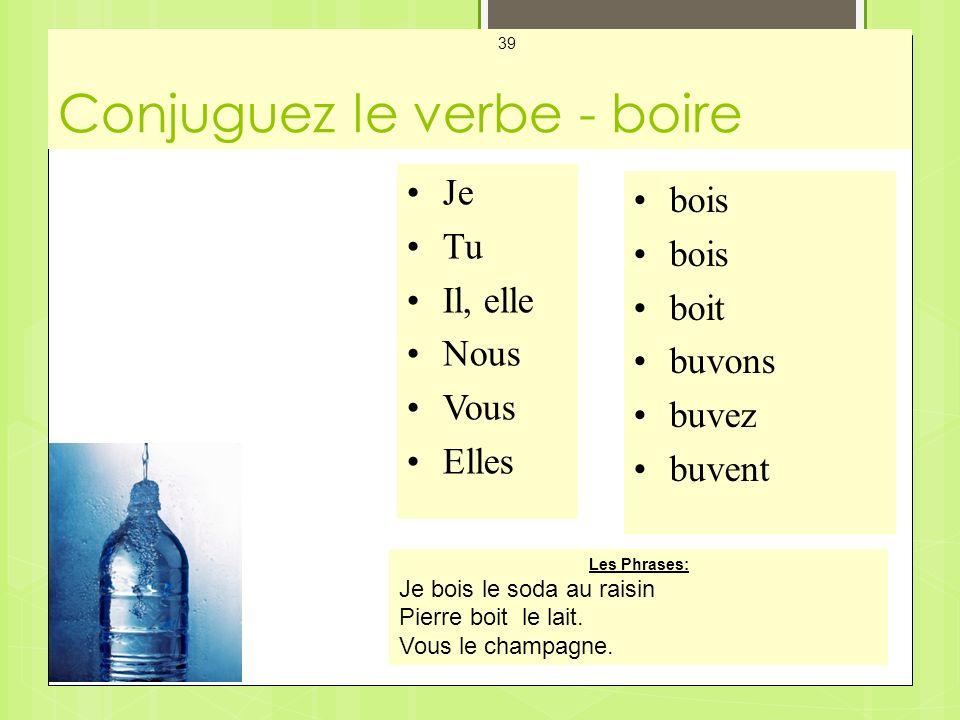 Conjuguez le verbe - boire Mes Cartes - Les Verbes 39 Je Tu Il, elle Nous Vous Elles bois boit buvons buvez buvent Les Phrases: Je bois le soda au raisin Pierre boit le lait.