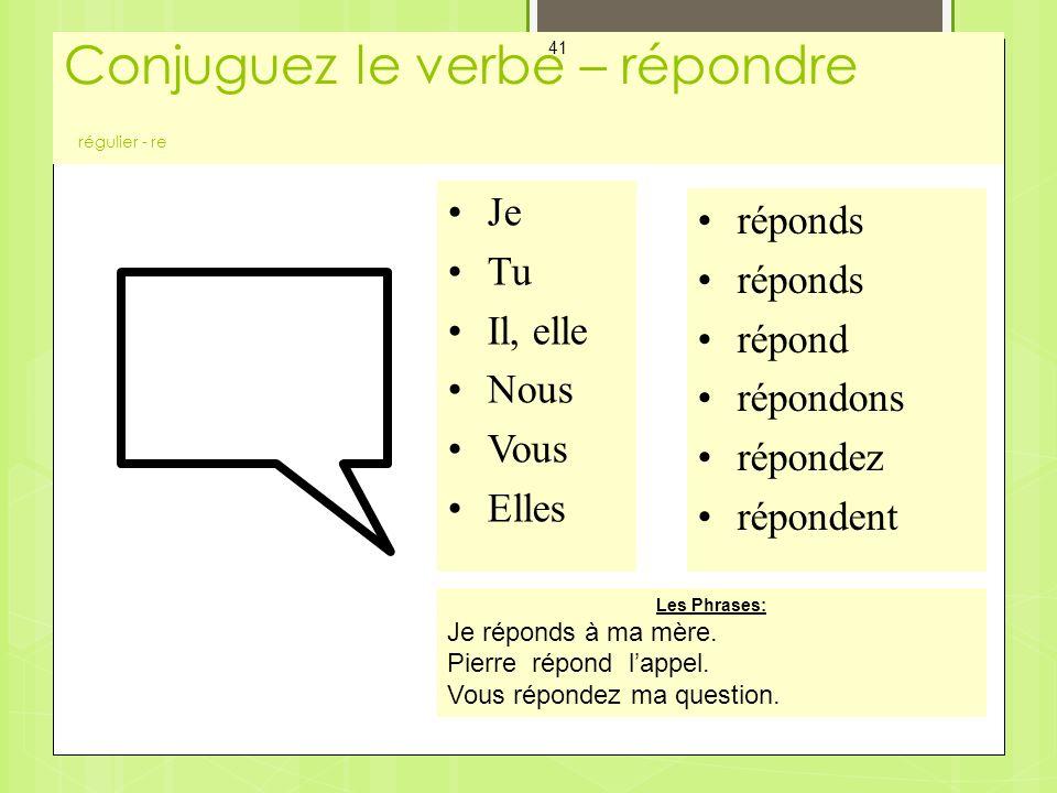 Conjuguez le verbe – répondre régulier - re Mes Cartes - Les Verbes 41 Je Tu Il, elle Nous Vous Elles réponds répond répondons répondez répondent Les Phrases: Je réponds à ma mère.
