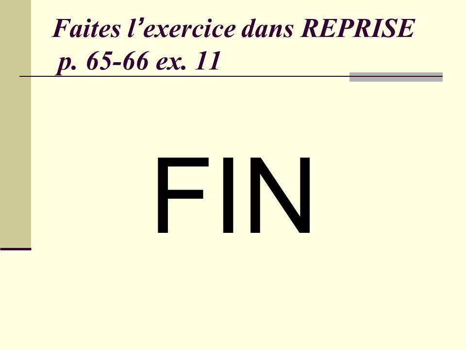 Faites lexercice dans REPRISE p. 65-66 ex. 11 FIN