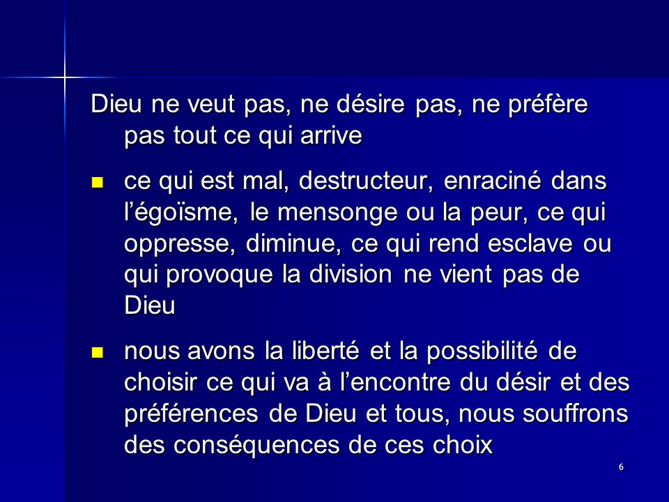 6 Dieu ne veut pas, ne désire pas, ne préfère pas tout ce qui arrive ce qui est mal, destructeur, enraciné dans légoïsme, le mensonge ou la peur, ce q