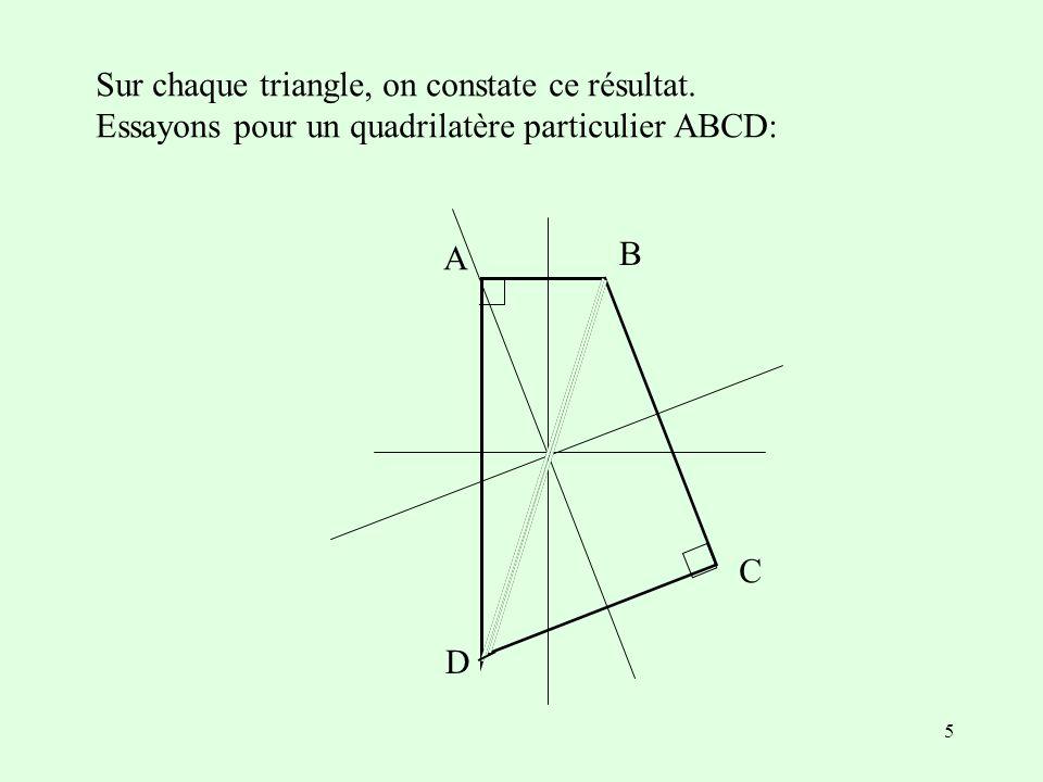 5 Sur chaque triangle, on constate ce résultat. Essayons pour un quadrilatère particulier ABCD: A B C D