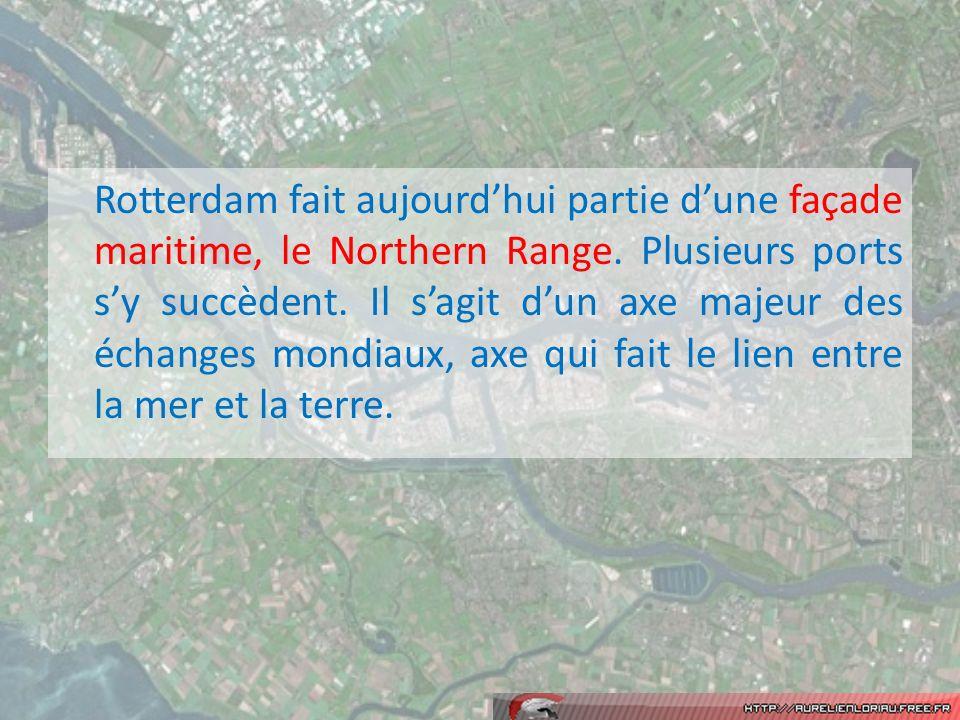 Rotterdam fait aujourdhui partie dune façade maritime, le Northern Range. Plusieurs ports sy succèdent. Il sagit dun axe majeur des échanges mondiaux,