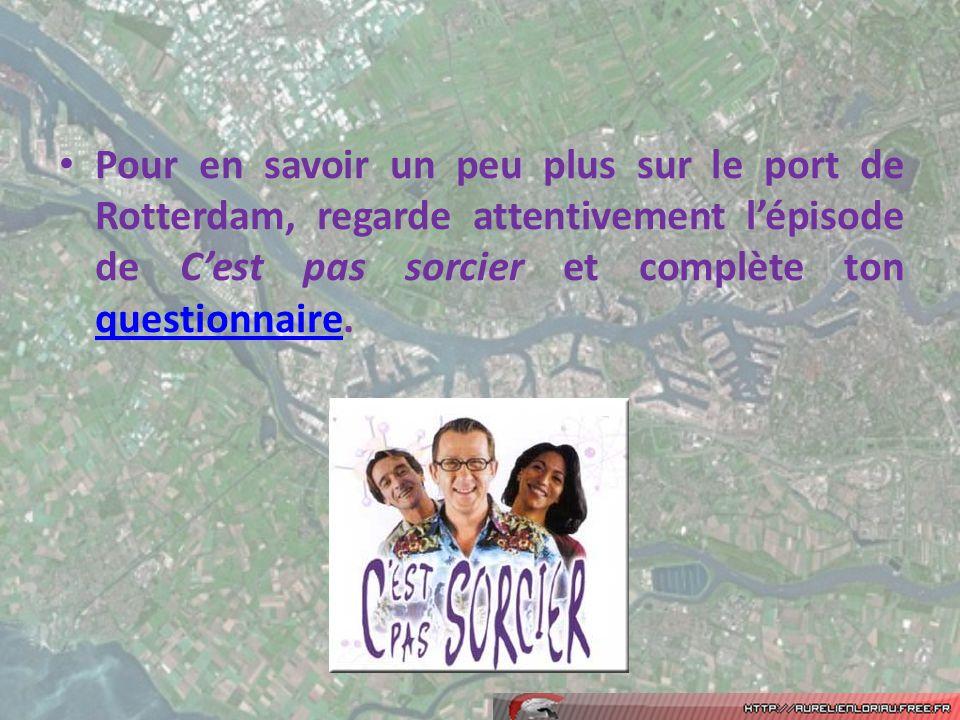 Pour en savoir un peu plus sur le port de Rotterdam, regarde attentivement lépisode de Cest pas sorcier et complète ton questionnaire. questionnaire