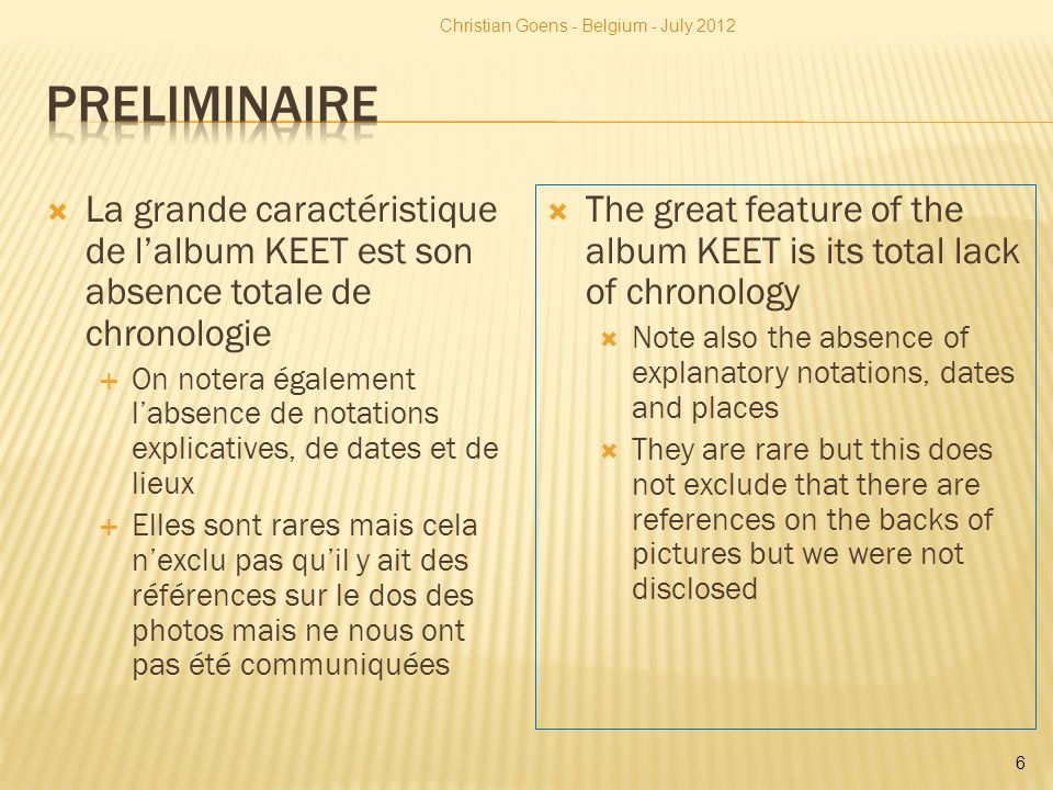 La grande caractéristique de lalbum KEET est son absence totale de chronologie On notera également labsence de notations explicatives, de dates et de lieux Elles sont rares mais cela nexclu pas quil y ait des références sur le dos des photos mais ne nous ont pas été communiquées The great feature of the album KEET is its total lack of chronology Note also the absence of explanatory notations, dates and places They are rare but this does not exclude that there are references on the backs of pictures but we were not disclosed Christian Goens - Belgium - July 2012 6