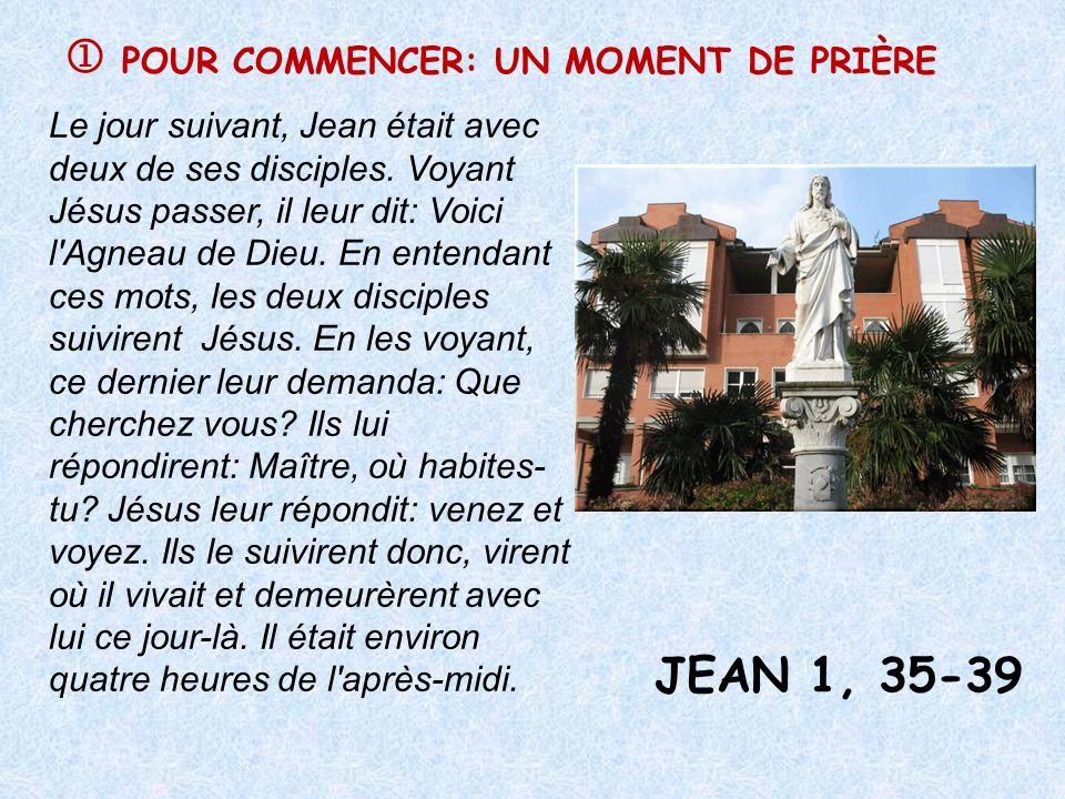 POUR COMMENCER: UN MOMENT DE PRIÈRE JEAN 1, 35-39 Le jour suivant, Jean était avec deux de ses disciples. Voyant Jésus passer, il leur dit: Voici l'Ag