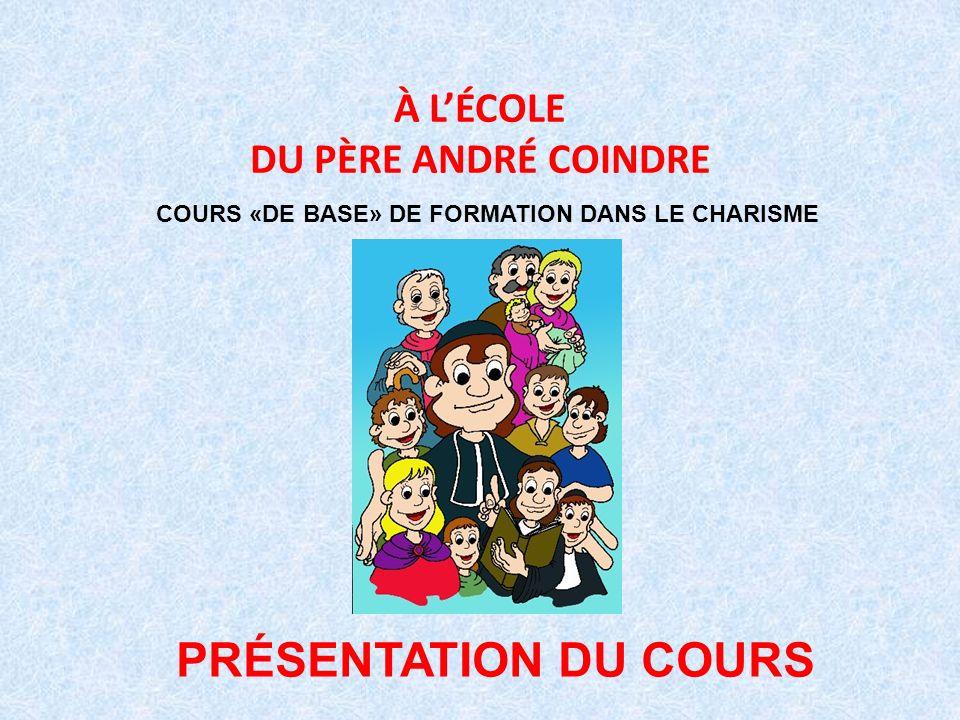 À LÉCOLE DU PÈRE ANDRÉ COINDRE COURS «DE BASE» DE FORMATION DANS LE CHARISME PRÉSENTATION DU COURS