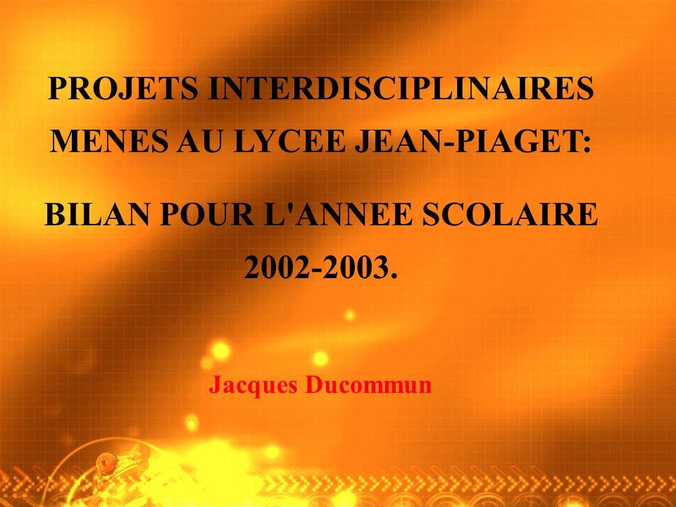 PROJETS INTERDISCIPLINAIRES MENES AU LYCEE JEAN-PIAGET: BILAN POUR L ANNEE SCOLAIRE 2002-2003.