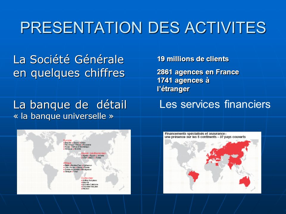 PRESENTATION DES ACTIVITES La Société Générale en quelques chiffres La banque de détail « la banque universelle » Les services financiers 19 millions