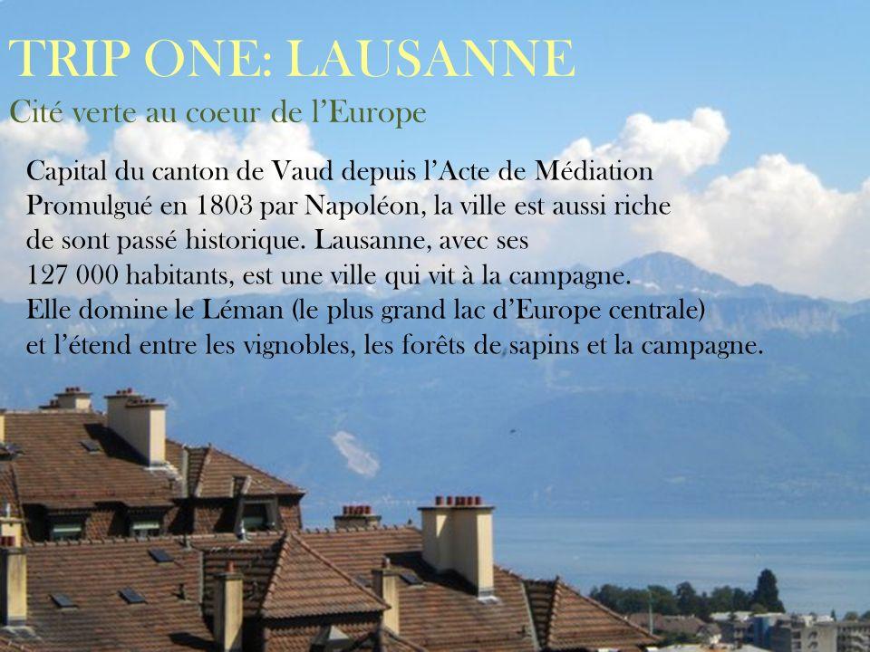 TRIP ONE: LAUSANNE Cité verte au coeur de lEurope Capital du canton de Vaud depuis lActe de Médiation Promulgué en 1803 par Napoléon, la ville est aus
