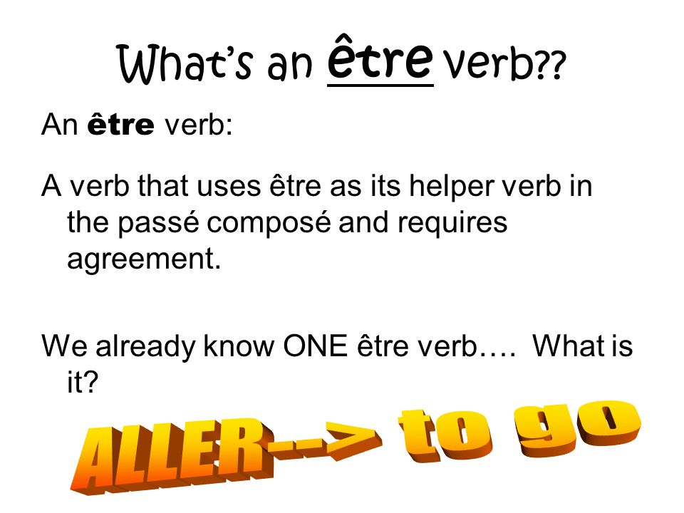 Whats an être verb?? An être v erb: A verb that uses être as its helper verb in the passé composé and requires agreement. We already know ONE être ver