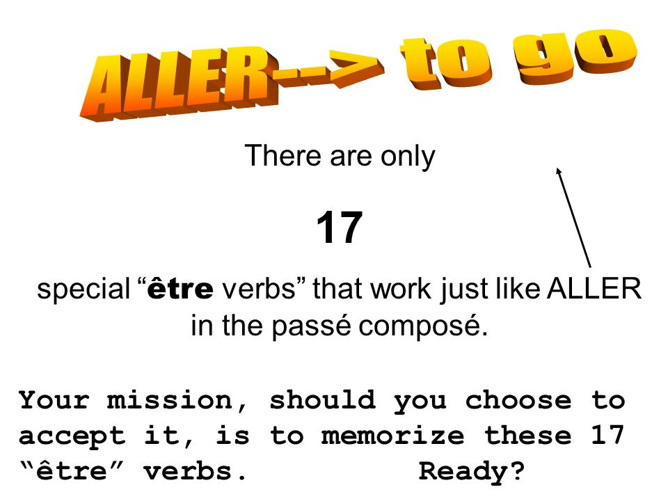 There are only 17 special être verbs that work just like ALLER in the passé composé. Your mission, should you choose to accept it, is to memorize thes