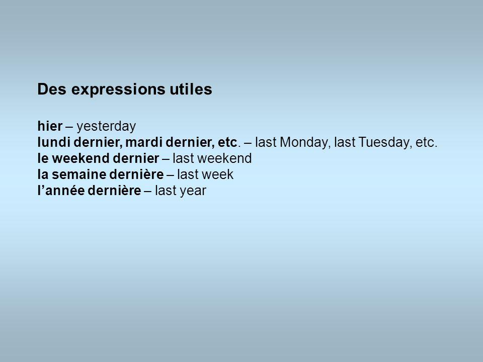 Des expressions utiles hier – yesterday lundi dernier, mardi dernier, etc. – last Monday, last Tuesday, etc. le weekend dernier – last weekend la sema