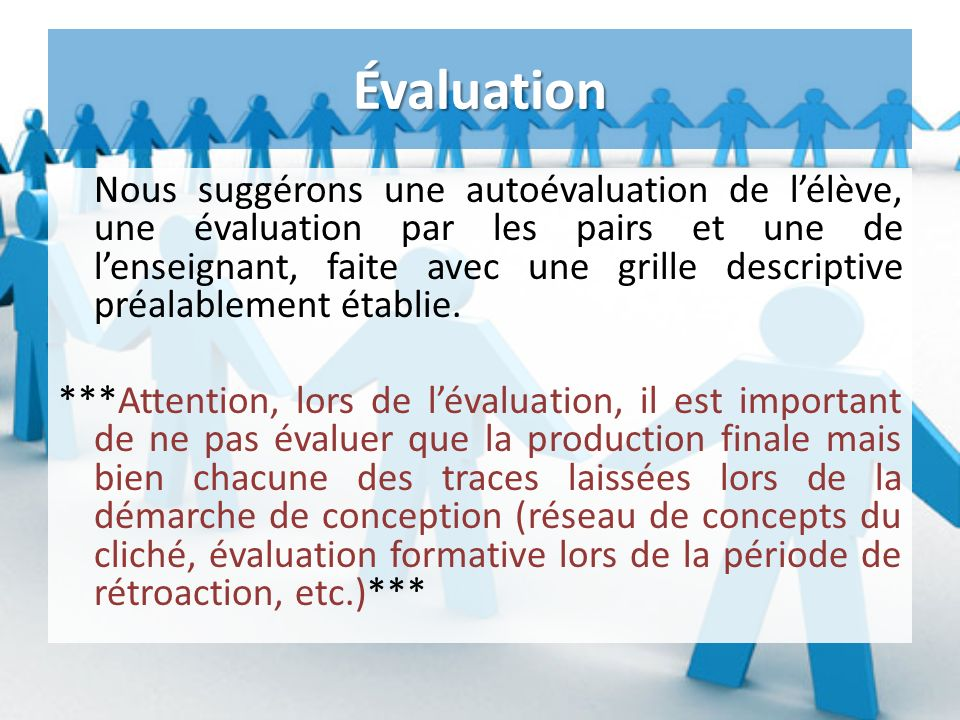 Évaluation Nous suggérons une autoévaluation de lélève, une évaluation par les pairs et une de lenseignant, faite avec une grille descriptive préalablement établie.