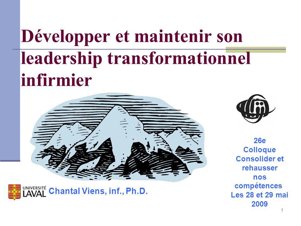 1 Développer et maintenir son leadership transformationnel infirmier Chantal Viens, inf., Ph.D. 26e Colloque Consolider et rehausser nos compétences L