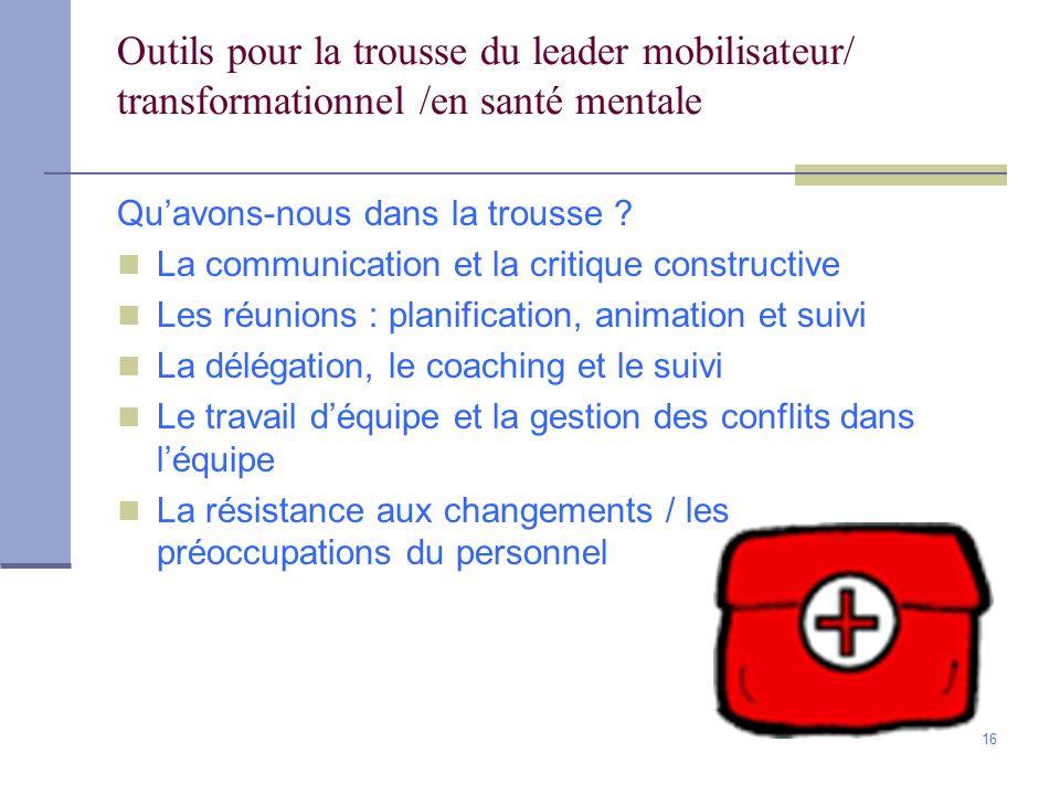 16 Outils pour la trousse du leader mobilisateur/ transformationnel /en santé mentale Quavons-nous dans la trousse ? La communication et la critique c