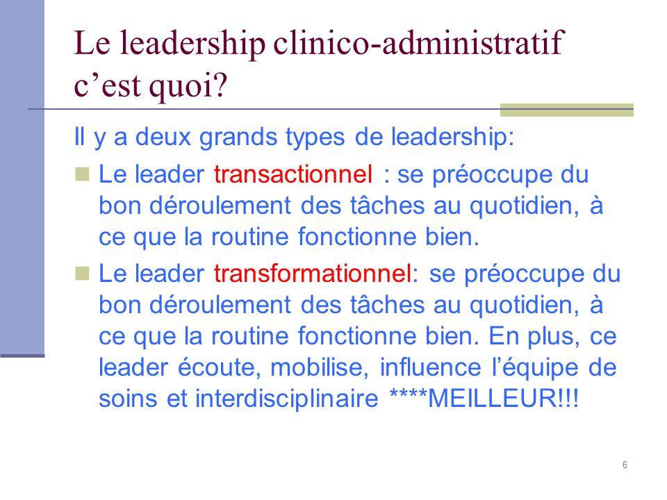 6 Le leadership clinico-administratif cest quoi? Il y a deux grands types de leadership: Le leader transactionnel : se préoccupe du bon déroulement de