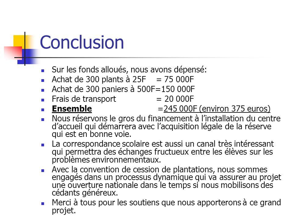 Conclusion Sur les fonds alloués, nous avons dépensé: Achat de 300 plants à 25F = 75 000F Achat de 300 paniers à 500F=150 000F Frais de transport = 20