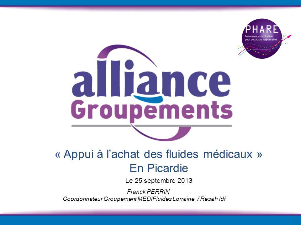 Franck PERRIN Coordonnateur Groupement MEDIFluides Lorraine / Resah Idf « Appui à lachat des fluides médicaux » En Picardie Le 25 septembre 2013